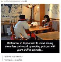 "I remember having a really good pun for this caption but I forgot so just create a caption for me ok? - Max textpost textposts: perks ofbeing chinese fooge  Restaurant in Japan tries to make dining  alone less awkward by seating patrons with  giant stuffed animals...  ""Shall We order dessert?""  ""No thanks... I'm stuffed. I remember having a really good pun for this caption but I forgot so just create a caption for me ok? - Max textpost textposts"