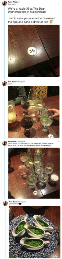 Shit, Target, and Tumblr: Perri-Nicole  @perrigame  We're at table 36 at The Bear  Wetherspoons in Maidenhead  Just in case you wanted to download  the app and send a drink or two  36   Perri-Nicole @perrigame  Oh shit.   Perri-Nicole @perrigame  GUYS THIS IS GETTING RIDICULOUS THERE ARE TOURISTS TAKING  PHOTOS OF US. ALSO WHOEVER SENT THE MILK THANKS xxx  36   Perri-Nicole @perrigame  OK WHO THE F K catchymemes: A drink or two