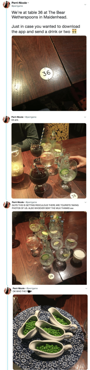 catchymemes:  A drink or two: Perri-Nicole  @perrigame  We're at table 36 at The Bear  Wetherspoons in Maidenhead  Just in case you wanted to download  the app and send a drink or two  36   Perri-Nicole @perrigame  Oh shit.   Perri-Nicole @perrigame  GUYS THIS IS GETTING RIDICULOUS THERE ARE TOURISTS TAKING  PHOTOS OF US. ALSO WHOEVER SENT THE MILK THANKS xxx  36   Perri-Nicole @perrigame  OK WHO THE F K catchymemes:  A drink or two