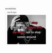 Drake, Heart, and Hearts: perriestitties:  me zayn  when i said stop  i meant stop  playin with  my heart  not to stop  comin around  -Drake Where he at though