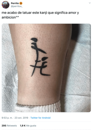 wiselwisel: [Tuit] : Perrito  @perritoo_  me acabo de tatuar este kanji que significa amor y  ambicion^A  9:53 p. m. 23 oct. 2019 Twitter for Android  1,9 K Me gusta  295 Retweets wiselwisel: [Tuit]
