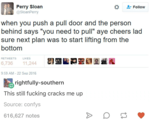 "Fucking, Cheers, and Next: Perry Sloan  @SloanPerry  Follow  when you push a pull door and the person  behind says ""you need to pull"" aye cheers lad  sure next plan was to start lifting from the  bottom  RETWEETS  LIKES  跟四瞌罰蓥礁요載鑑  6,73611,244  9:59 AM 22 Sep 2016  rightfully-southern  This still fucking cracks me up  Source: confys  616,627 notes lift me up scotty"