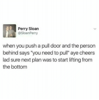 "Memes, 🤖, and Cheers: Perry Sloan  @SloanPerry  when you push a pull door and the person  behind says ""you need to pull"" aye cheers  lad sure next plan was to start lifting from  the bottom idk have some tweets"