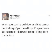 "Funny, Cheers, and Next: Perry Sloan  @SloanPerry  when you push a pull door and the person  behind says ""you need to pull"" aye cheers  lad sure next plan was to start lifting from  the bottom Thx m8"