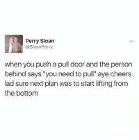 "Hood, Cheers, and Next: Perry Sloan  @SloanPerry  when you push a pull door and the persorn  behind says ""you need to pull"" aye cheers  lad sure next plan was to start lifting from  the bottom 😬"