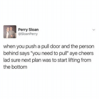"Memes, 🤖, and Cheers: Perry Sloan  @SloanPerry  when you push a pull door and the person  behind says ""you need to pull"" aye cheers  lad sure next plan was to start lifting from  the bottom Thanks, buddy!"