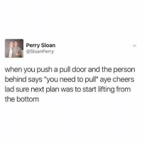 "Memes, 🤖, and Cheers: Perry Sloan  @SloanPerry  when you push a pull door and the person  behind says ""you need to pull"" aye cheers  lad sure next plan was to start lifting from  the bottom Cheers"
