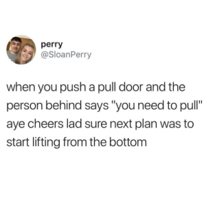 "Cheers, Next, and Push: perry  @SloanPerry  when you push a pull door and the  person behind says ""you need to pull""  aye cheers lad sure next plan was to  start lifting from the bottom"