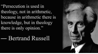 """America, Ash, and Logic: """"Persecution is used in  theology, not in arithmetic,  because in arithmetic there is  knowledge, but in theology  there is only opinion.""""  Bertrand Russell """"Persecution is used in theology, not in arithmetic, because in arithmetic there is knowledge, but in theology there is only opinion.""""  ― Bertrand Russell An Outline of Intellectual Rubbish: A Hilarious Catalogue of Organized and Individual Stupidity (1943).  Image: Bertrand Russell (1872 - 1970) was a philosopher, mathematician, educational and sexual reformer, pacifist, prolific letter writer, author and columnist. Bertrand Russell was one of the most influential and widely known intellectual figures of the twentieth century. In 1950 he was awarded the Nobel Prize in Literature for his extensive contributions to world literature and for his """"rationality and humanity, as a fearless champion of free speech and free thought in the West."""" Russell led the British """"revolt against Idealism"""" in the early 1900s and is considered one of the founders of analytic philosophy along with his protégé Ludwig Wittgenstein. He co-authored, with Alfred North Whitehead, Principia Mathematica, an attempt to ground mathematics on logic. His philosophical essay On Denoting has been considered a paradigm of philosophy. Both works have had a considerable influence on logic, mathematics, set theory, linguistics and analytic philosophy. He was a prominent anti-war activist, championing free trade between nations and anti-imperialism. Russell was imprisoned for his pacifist activism during World War I, campaigned against Adolf Hitler, for nuclear disarmament, criticized Soviet totalitarianism and the United States of America's involvement in the Vietnam War Russell died at his home in Penrhyndeudraeth, Wales, on February 2, 1970, where his ashes were scattered over the Welsh hills."""