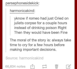 Crying.: persephonesidekick:  harmonicakind:  yknow if romeo had just Cried on  juliets corpse for a couple hours  instead of drinking poison Right  Then they would have been Fine  The moral of the story is: always take  time to cry for a few hours before  making important decisions  Source: harmonicakind  66,634 notes' Crying.