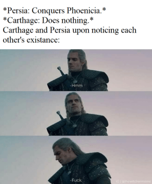 Proxy war gang: *Persia: Conquers Phoenicia.*  *Carthage: Does nothing.*  Carthage and Persia upon noticing each  other's existance:  -Hmm  -Fuck.  IG I Bthewitchermeme Proxy war gang