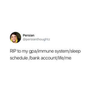 Life, Bank, and Schedule: Persian  @persianthoughtz  RIP to my gpa/immune system/sleep  schedule /bank account/life/me Me at this point in the semester 😅