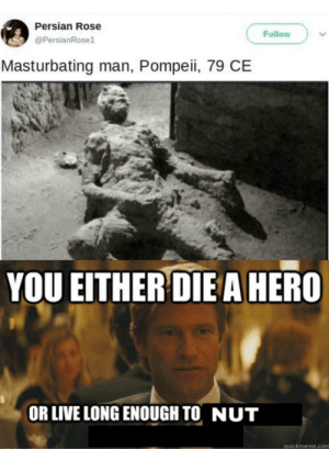 Gotta say he's a madlad: Persian Rose  Follow  @PersianRosel  Masturbating man, Pompeii, 79 CE  YOU EITHER DIE A HERO  OR LIVE LONG ENOUGH TO NUT  quickmeme.com Gotta say he's a madlad