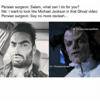 Persian surgeon: Salam, what can I do for you?  Me: I want to look like Michael Jackson in that Ghost video  Persian surgeon: Say no more dadash...  G: Persianmemesofficial  SC: Persianmemes We definitely be taking things to the next level... persian surgeon michaeljackson smh savagery atitsfinest