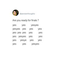 Finals, Yes, and You: @persianthoughtz  Are you ready for finals?  yes yes yesyes  yesyes yes yes yes  yes yes yes yes yes  yes yesyes yes yes  yes yesye yes yes  yes yes yesyes