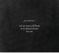 Persistence: persistence  and my heart still beats  in its shattered state  for you
