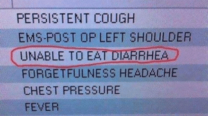 Unable to eat diarrhea. Please help.: PERSISTENT COUGH  EMS-POST OP LEFT SHOULDER  UNABLE TO EAT DARRHEA  FORGETFULNESS HEADACHE  CHEST PRESSURE  FEVER Unable to eat diarrhea. Please help.