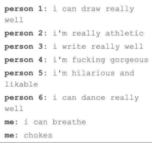 Im Hilarious: person 1: i can draw really  well  person 2 i'm really athletic  person 3:i write really well  person 4: 1'm fucking gorgeous  person 5: i'm hilarious and  likable  person 6 i can dance really  well  me: i can breathe