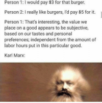 Memes, Politics, and Capitalism: Person 1:I would pay $3 for that burger.  Person 2: I really like burgers, I'd pay $5 for it.  Person 1: That's interesting, the value we  place on a good appears to be subjective,  based on our tastes and personal  preferences; independent from the amount of  labor hours put in this particular good.  Karl Marx: - 📊Partners📊 🗽 @nathangarza101 🗽 @givemeliberty_or_givemedeath 🗽 @libertarian_command 🗽 @minarchy 🗽 @radical.rightist 🗽 @minarchistisaacgage860 🗽 @together_we_rise_ 🗽 @natural.law.anarchist 🗽 @1944movement 🗽 @libertarian_cap 🗽 @anti_liberal_memes 🗽 @_capitalist 🗽 @libertarian.christian 🗽 @the_conservative_libertarian 🗽 @libertarian.exceptionalist 🗽 @ancapamerica 🗽 @geared_toward_liberty 🗽 @political13yearold 🗽 @free_market_libertarian35 - 📜tags📜 libertarian freedom politics debate liberty freedom ronpaul randpaul endthefed taxationistheft government anarchy anarchism ancap capitalism minarchy minarchist mincap LP libertarianparty republican democrat constitution 71Republic 71R