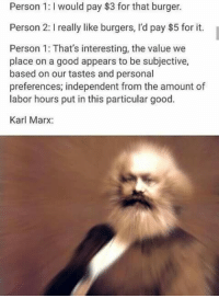 Memes, Karl Marx, and 🤖: Person 1: would pay $3 for that burger.  Person 2: I really like burgers, I'd pay $5 for it.  Person 1: That's interesting, the value we  place on a good appears to be subjective,  based on our tastes and personal  preferences; independent from the amount of  labor hours put in this particular good.  Karl Marx: