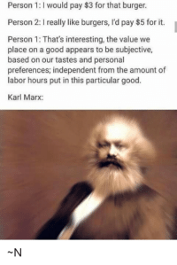 Anarchyball, Karl Marx, and Burger: Person 1: would pay $3 for that burger.  Person2: really like burgers, I'd pay $5 for it.  Person 1: That's interesting, the value we  place on a good appears to be subjective,  based on our tastes and personal  preferences, independent from the amount of  labor hours put in this particular good.  Karl Marx: Mr. Dapperton is the page for you, kind sir.