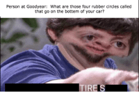 What Are Those: Person at Goodyear: What are those four rubber circles called  that go on the bottem of your car?  TIREIS