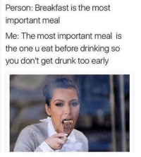 Dank, Drinking, and Drunk: Person: Breakfast is the most  important meal  Me: The most important meal is  the one u eat before drinking so  you don't get drunk too early To eat or not to eat