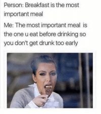 Arguing, Drinking, and Drunk: Person: Breakfast is the most  important meal  Me: The most important meal is  the one u eat before drinking so  you don't get drunk too early 40 Relatable Pics That Are Hard To Argue With