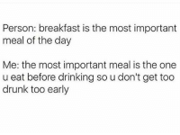 That meal is the most important! 👌😂😂: Person: breakfast is the most important  meal of the day  Me: the most important meal is the one  u eat before drinking so u don't get too  drunk too early That meal is the most important! 👌😂😂