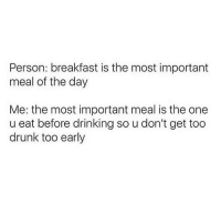 Advice, Drinking, and Drunk: Person: breakfast is the most important  meal of the day  Me: the most important meal is the one  u eat before drinking so u don't get too  drunk too early You give the best advice 🙌🏼@themrsqueenbee @themrsqueenbee