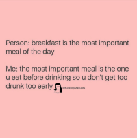 Drinking, Breakfast, and Girl Memes: Person: breakfast is the most important  meal of the day  Me: the most important meal is the one  u eat before drinking so u don't get too  @fuckboysfailures
