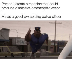 Police, Good, and Dank Memes: Person: create a machine that could  produce a massive catastrophic event  Me as a good law abiding police officer I am the law