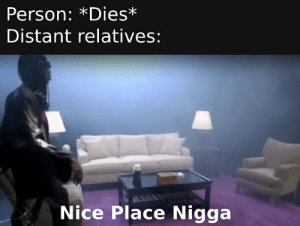 Free, Real Estate, and Dank Memes: Person: *Dies*  Distant relatives:  Nice Place Nigga Its free real estate