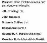 Books, Martin, and Memes: Person: don't think books can hurt  somebody emotionally.  J. K. Rowling: Oh,  John Green: Is  Suzanne Collins: that  Cassandra Clare: a  George R. R. Martin: challenge?  Veronica Roth: MWAHHHHAHAHA