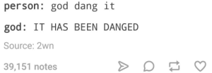 God, French, and Excuse My: person: god dang it  god: IT HAS BEEN DANGED  Source: 2wn  39,151 notes Excuse my French