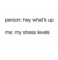 Stress Level: person: hey what's up  me: my stress level:s