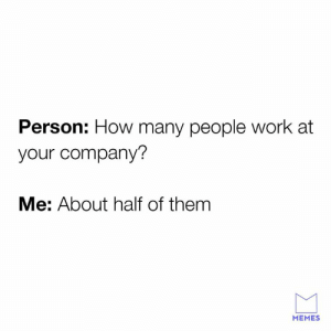 Speaking facts.: Person: How many people work at  your company?  Me: About half of them  MEMES Speaking facts.