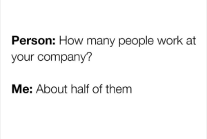 Honesty: Person: How many people work at  your company?  Me: About half of them Honesty