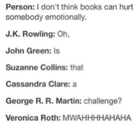 Books, Martin, and George R. R. Martin: Person: I don't think books can hurt  somebody emotionally.  J.K. Rowling: Oh,  John Green: Is  Suzanne Collins: that  Cassandra Clare: a  George R. R. Martin: challenge?  Veronica Roth: MWAHHHHAHAHA