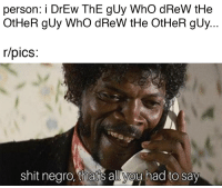 Dude, Reddit, and Shit: person: i DrEw ThE gUy WhO dReW tHe  OtHeR gUy WhO dReW tHe OtHeR gUy  r/pics  shit negro. thars alliyoy had to say