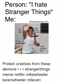 ": Person: ""I hate  Stranger Things""  Me:  mikesmemes.011  not  today  Satan  back  away  demon  is you  possessed?  Lord  protect  me  Protect urselves from these  demons strangerthings  meme netflix mikewheeler  karenwheeler mileven"