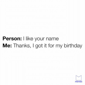 lol: Person: I like your name  Me: Thanks, I got it for my birthday  MEMES lol