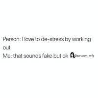Fake, Funny, and Love: Person: I love to de-stress by working  out  Me: that sounds fake but ok sarcasm_ only SarcasmOnly
