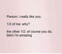 LOL I love this!: Person: i really like you  1/2 of me: why?  the other 1/2: of course you do,  bitch i'm amazing LOL I love this!