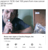 "Anaconda, God, and I Bet: person in 1918: i bet 100 years from now cancer  will be cured  2018:  Brave man vapes a Carolina Reaper, the  world's hottest pepper  1.1M views  36K  2.8K  Share Download Add to <p>🅱️ape god via /r/memes <a href=""https://ift.tt/2tn1OIU"">https://ift.tt/2tn1OIU</a></p>"