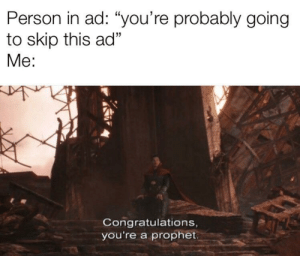 "Sorry, Congratulations, and Been: Person in ad: ""you're probably going  to skip this ad""  Me:  Congratulations,  you're a prophet Idk if this had been made before. Sorry if it has"