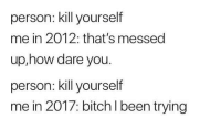 "Bitch, Dank, and Meme: person: kill yourself  me in 2012: that's messed  up,how dare you.  person: kill yourself  me in 2017: bitch l been trying <p>Here's to 2018 via /r/dank_meme <a href=""http://ift.tt/2DDnC5K"">http://ift.tt/2DDnC5K</a></p>"