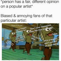 "Facts, Fam, and Fuck You: ""person nas a falr, difTerent opinion  on a popular artist*  Biased & annoying fans of that  particular artist:  You're tweakin  & sleepin fam Don't ever disrespect  @sosa on the_beat  m like that ever again  CD  False.  Fuck you you  can't have an  opinion unless  This ain't it  chief  He's a legend  don't put dirt  on their name  it agrees with  All  mine Facts 😩 https://t.co/2P0Nwna70I"