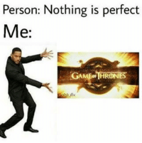 GameofThrones HBO: Person: Nothing is perfect  Me:  GAME THRONES GameofThrones HBO