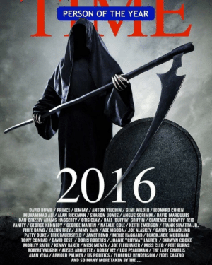 "Time magazine's Person of the Year for 2016.: PERSON OF THE YEAR  2016  DAVID BOWIE/PRINCE/ LEMMY/ ANTON YELCHIN/ GENE WILDER/ LEONARD COHEN  MUHAMMAD ALI/ ALAN RICKMAN/SHARON JONES/ANGUS SCRIMM/DAVID MARGULIES  DAN GRIZZLY ADAMS HAGGERTY/ OTIS CLAY/DALE BUFFIN GRIFFIN/CLARENCE BLOWFLY REID  VANITY/GEORGE KENNEDY/GEORGE MARTIN/NATALIE COLE/KEITH EMERSON/ FRANK SINATRA JR.  PHIFE DAWG/GLENN FREY/ JIMMY BAIN/ABE VIGODA/JOE ALASKEY/GARRY SHANDLING  PATTY DUKE/ERIK BAUERSFELD/JANET RENO/ MERLE HAGGARD/ BLACKJACK MULLIGAN  TONY CONRAD/ DAVID GEST / DORIS ROBERTS/JOANIE ""CHYNA LAURER/DARWYN COOKE  MORLEY SAFER/KENNY BAKER/NICK MENZA/ JOE FLEISHAKER/MISS CLEO/ PETE BURNS  ROBERT VAUGHN/ALEXIS AROUETTE/ BOBBY VEE/LOU PEARLMAN/THE LADY CHABLIS  ALAN VEGA/ ARNOLD PALMER/US POLITICS/FLORENCE HENDERSON/ FIDEL CASTRO  AND SO MANY MORE TAKEN BY THE Time magazine's Person of the Year for 2016."